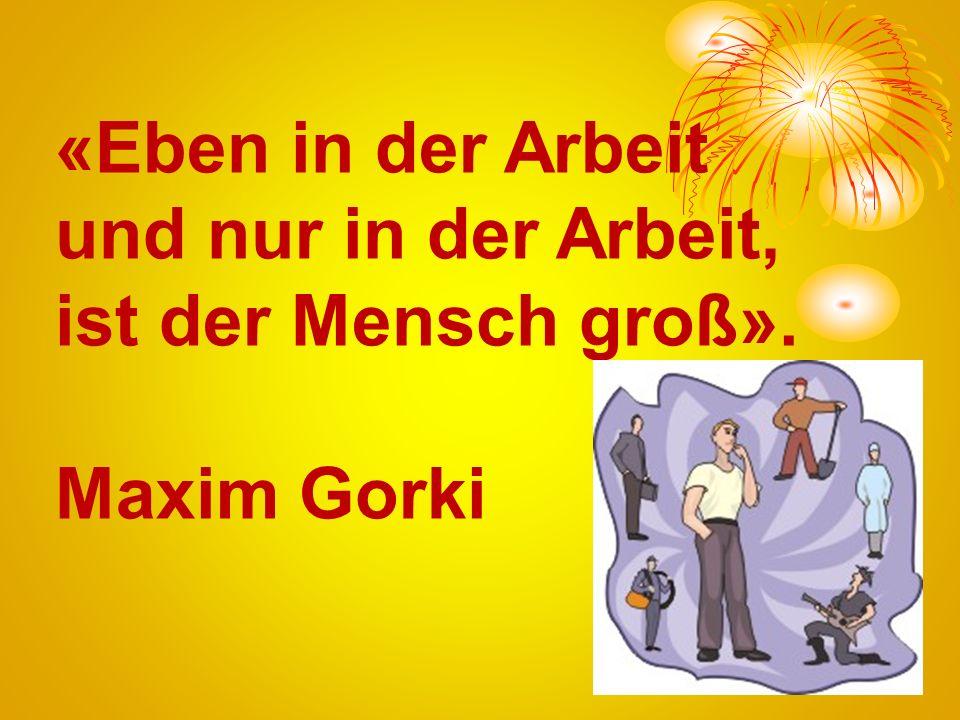 «Eben in der Arbeit und nur in der Arbeit, ist der Mensch groß». Maxim Gorki