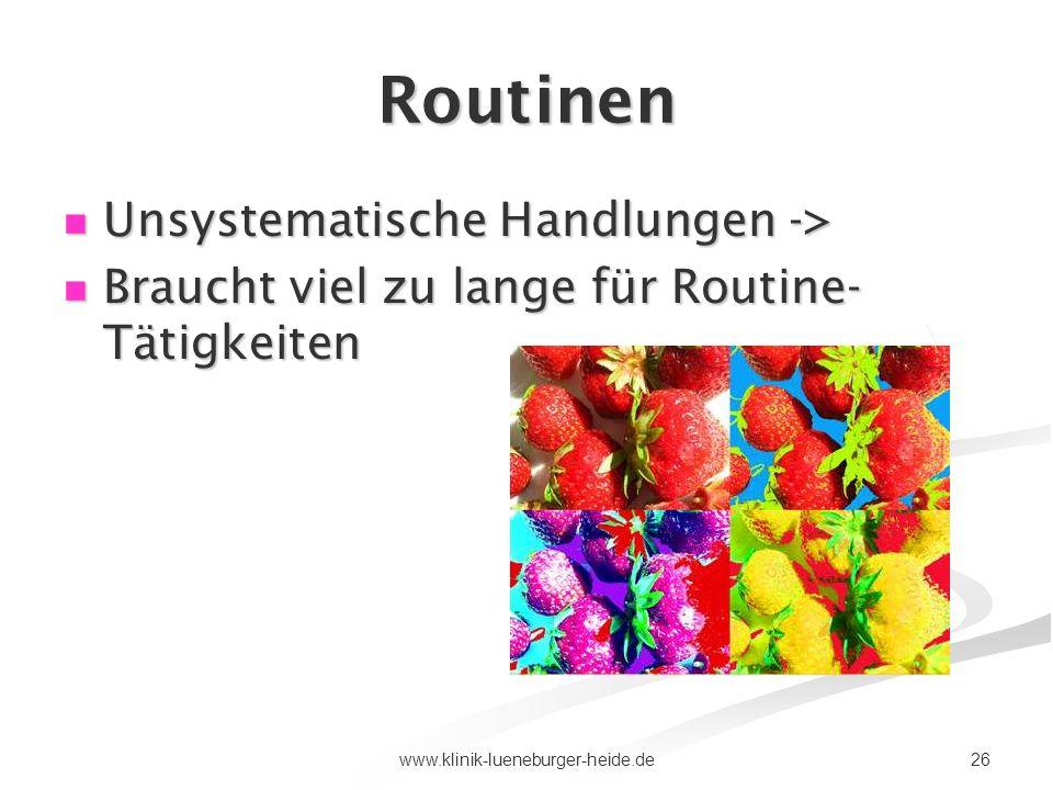 26www.klinik-lueneburger-heide.de Routinen Unsystematische Handlungen -> Unsystematische Handlungen -> Braucht viel zu lange für Routine- Tätigkeiten