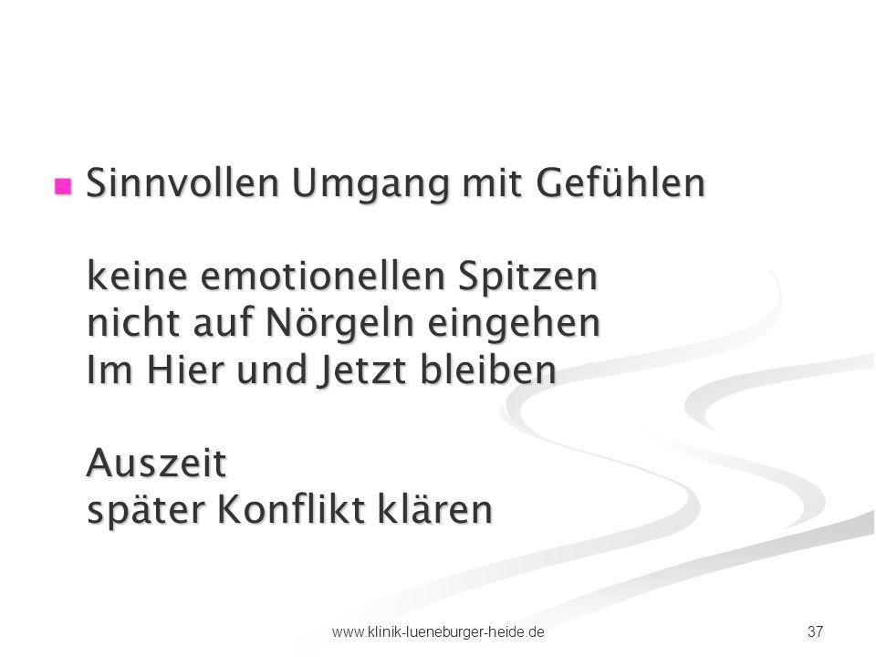 37www.klinik-lueneburger-heide.de Sinnvollen Umgang mit Gefühlen keine emotionellen Spitzen nicht auf Nörgeln eingehen Im Hier und Jetzt bleiben Ausze