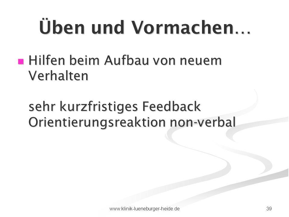 39www.klinik-lueneburger-heide.de Üben und Vormachen… Hilfen beim Aufbau von neuem Verhalten sehr kurzfristiges Feedback Orientierungsreaktion non-ver