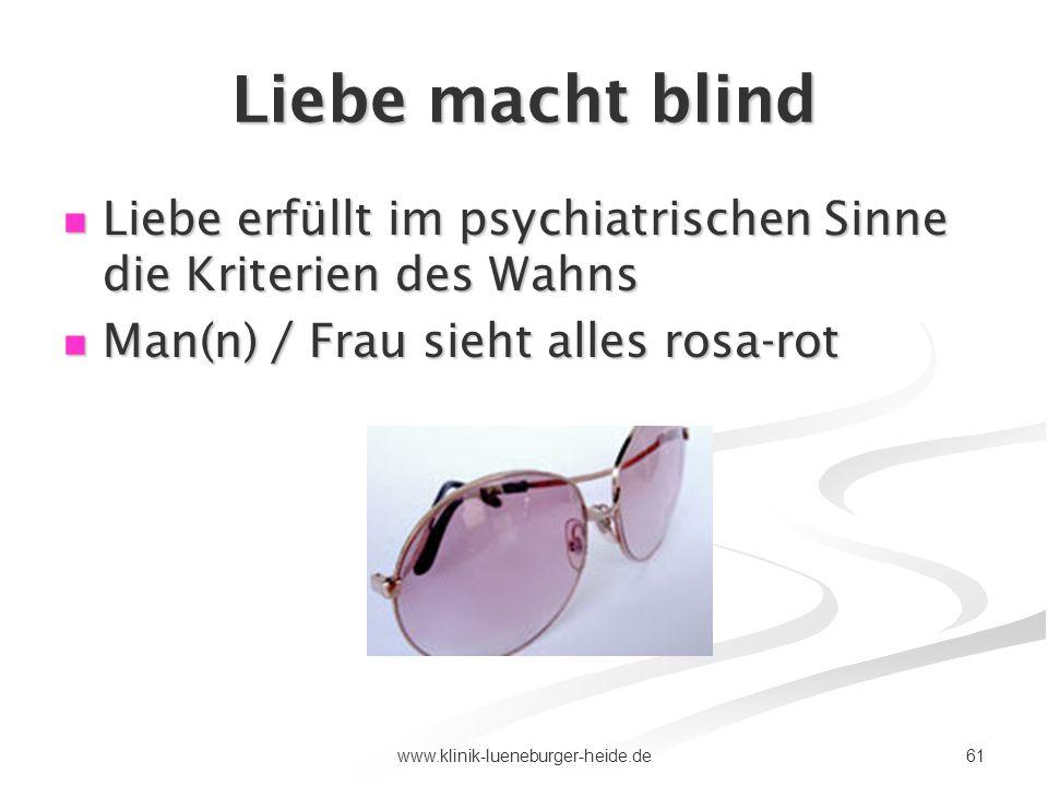 61www.klinik-lueneburger-heide.de Liebe macht blind Liebe erfüllt im psychiatrischen Sinne die Kriterien des Wahns Liebe erfüllt im psychiatrischen Si