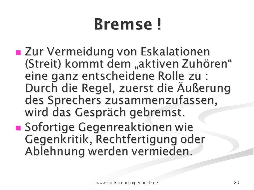 86www.klinik-lueneburger-heide.de Bremse ! Zur Vermeidung von Eskalationen (Streit) kommt dem aktiven Zuhören eine ganz entscheidene Rolle zu : Durch