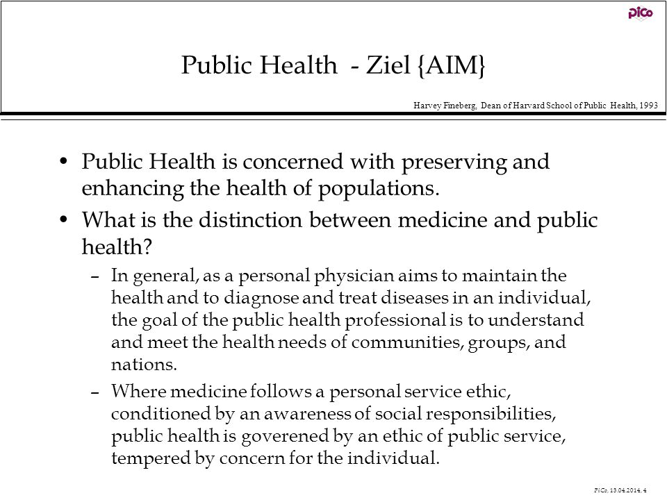 PiCo, 13.04.2014, 4 Public Health - Ziel {AIM} Public Health is concerned with preserving and enhancing the health of populations. What is the distinc