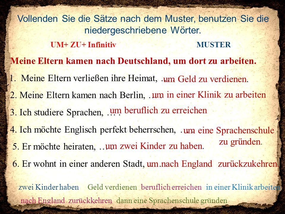UM+ ZU+ Infinitiv MUSTER Meine Eltern kamen nach Deutschland, um dort zu arbeiten. 1. Meine Eltern verließen ihre Heimat, …. 2. Meine Eltern kamen nac
