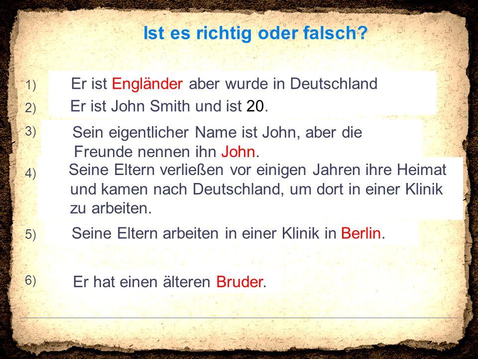 Ist es richtig oder falsch? 1) Er ist Griechen aber wurde in Deutschland geboren. 2) Er ist John Smith und ist 20. 3) Sein eigentlicher Name ist John,
