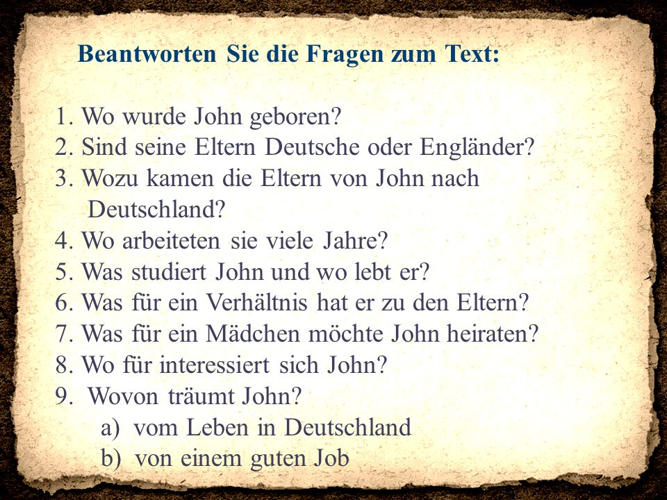 Beantworten Sie die Fragen zum Text: 1. Wo wurde John geboren? 2. Sind seine Eltern Deutsche oder Engländer? 3. Wozu kamen die Eltern von John nach De