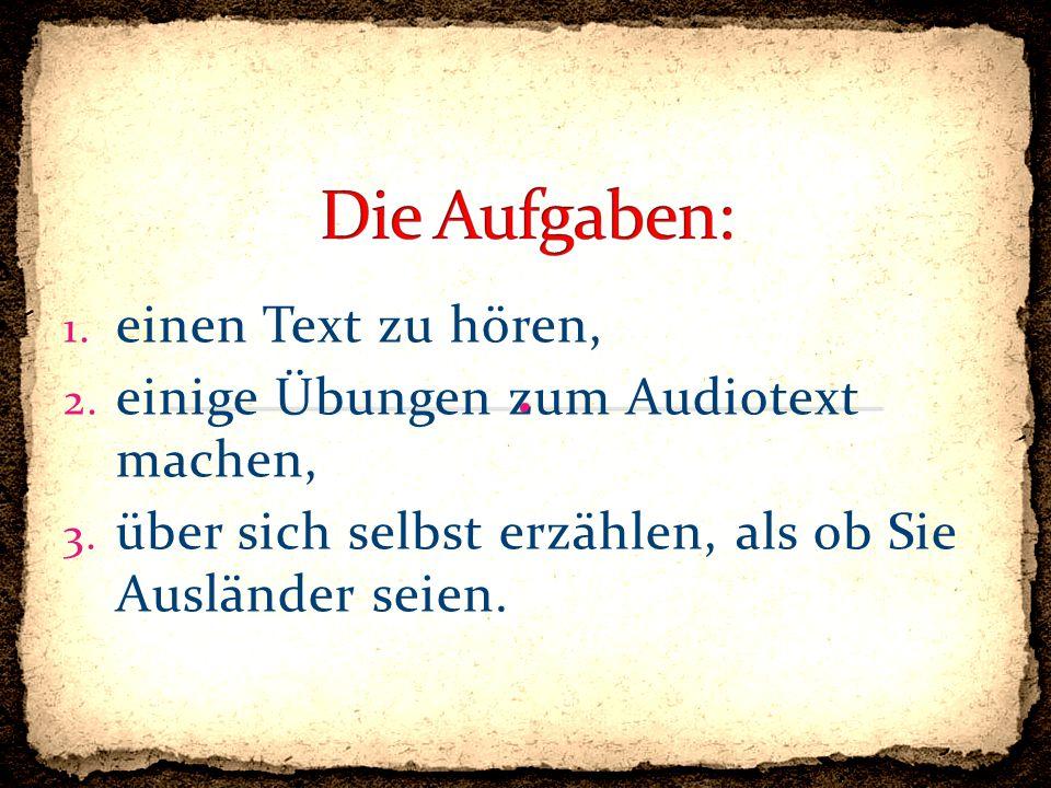1. einen Text zu hören, 2. einige Übungen zum Audiotext machen, 3. über sich selbst erzählen, als ob Sie Ausländer seien.