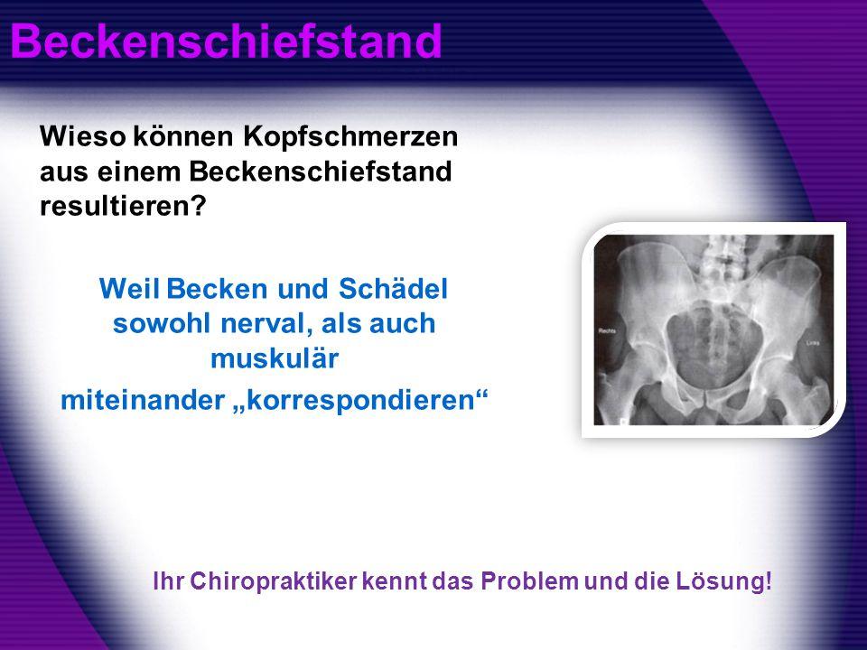 Beckenschiefstand Wieso können Kopfschmerzen aus einem Beckenschiefstand resultieren? Weil Becken und Schädel sowohl nerval, als auch muskulär miteina