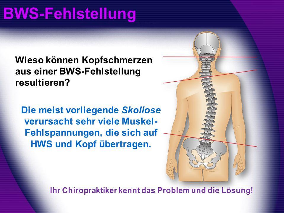 BWS-Fehlstellung Wieso können Kopfschmerzen aus einer BWS-Fehlstellung resultieren? Die meist vorliegende Skoliose verursacht sehr viele Muskel- Fehls