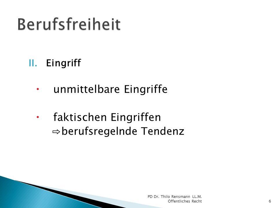 II.Eingriff unmittelbare Eingriffe faktischen Eingriffen berufsregelnde Tendenz 6 PD Dr. Thilo Rensmann LL.M. Öffentliches Recht