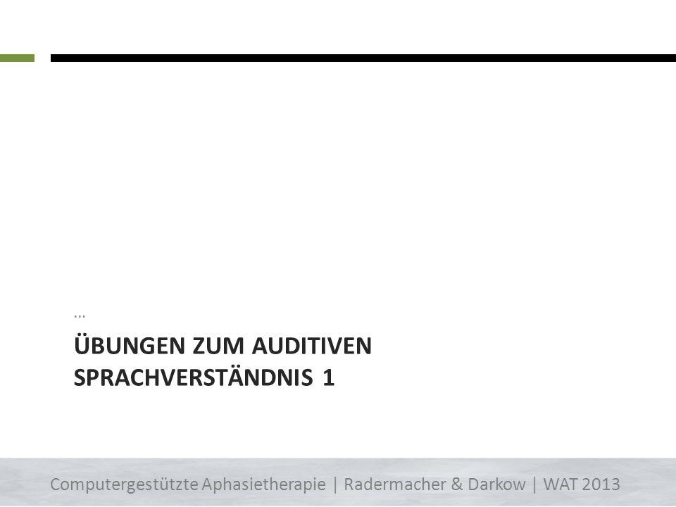 ÜBUNGEN ZUM AUDITIVEN SPRACHVERSTÄNDNIS 1 … 6 Computergestützte Aphasietherapie | Radermacher & Darkow | WAT 2013