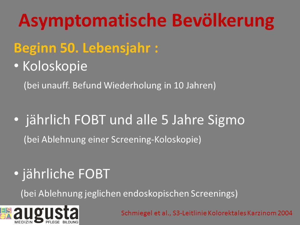 Asymptomatische Bevölkerung Beginn 50. Lebensjahr : Koloskopie (bei unauff. Befund Wiederholung in 10 Jahren) jährlich FOBT und alle 5 Jahre Sigmo (be