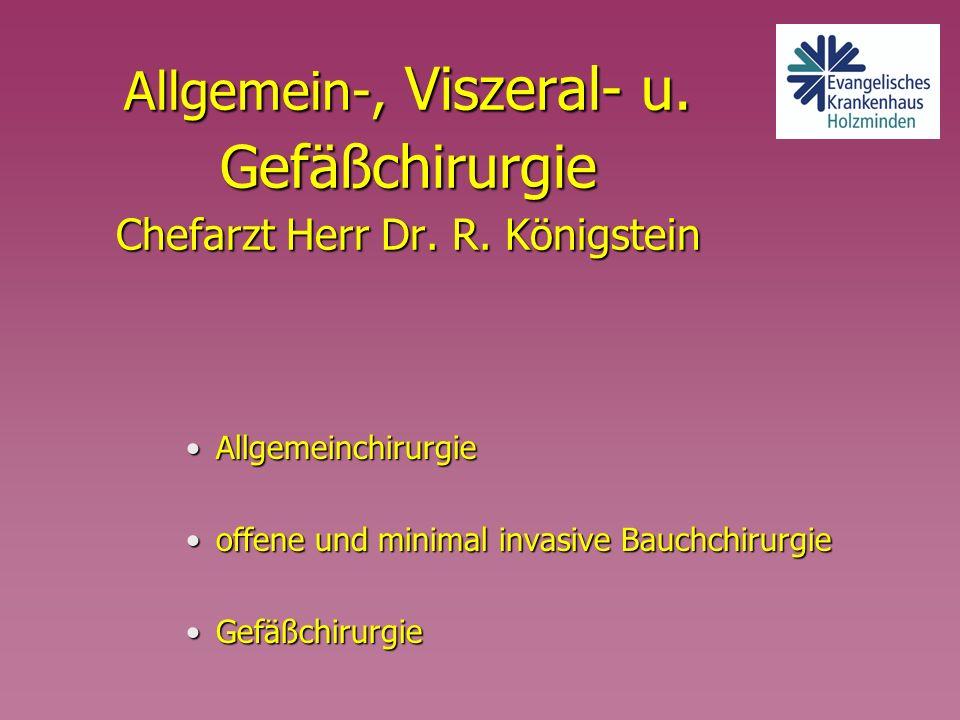 Allgemein-, Viszeral- u. Gefäßchirurgie Chefarzt Herr Dr. R. Königstein AllgemeinchirurgieAllgemeinchirurgie offene und minimal invasive Bauchchirurgi