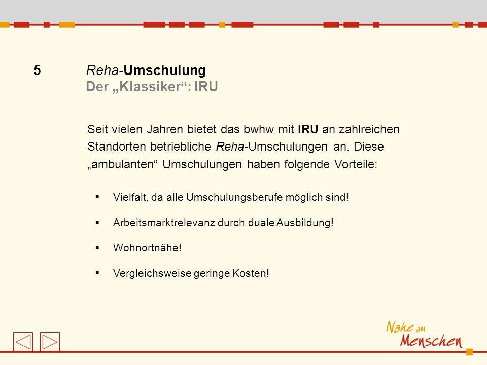 5 Reha-Umschulung Der Klassiker: IRU Seit vielen Jahren bietet das bwhw mit IRU an zahlreichen Standorten betriebliche Reha-Umschulungen an. Diese amb