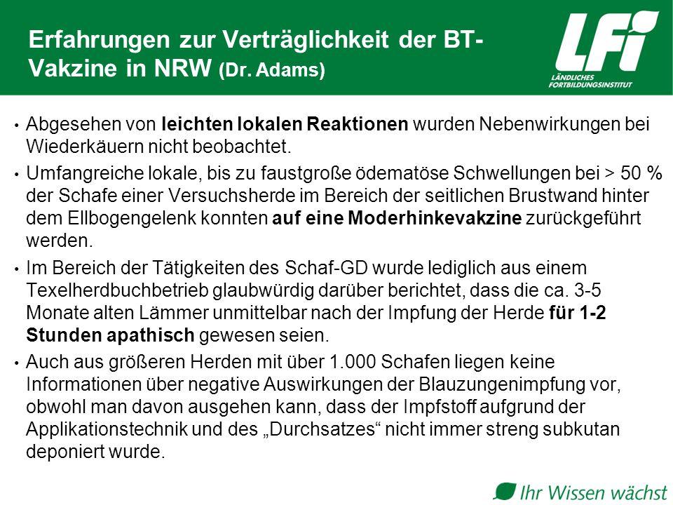 Erfahrungen zur Verträglichkeit der BT- Vakzine in NRW (Dr. Adams) Abgesehen von leichten lokalen Reaktionen wurden Nebenwirkungen bei Wiederkäuern ni