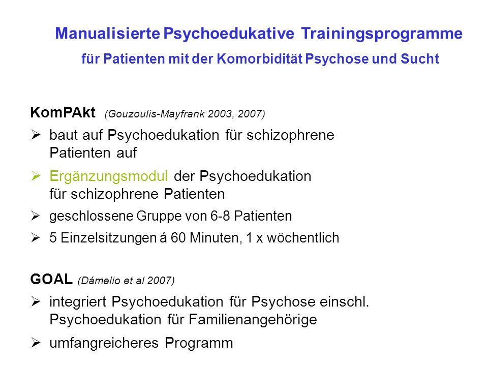 KomPAkt (Gouzoulis-Mayfrank 2003, 2007) baut auf Psychoedukation für schizophrene Patienten auf Ergänzungsmodul der Psychoedukation für schizophrene Patienten geschlossene Gruppe von 6-8 Patienten 5 Einzelsitzungen á 60 Minuten, 1 x wöchentlich Manualisierte Psychoedukative Trainingsprogramme für Patienten mit der Komorbidität Psychose und Sucht GOAL (Dámelio et al 2007) integriert Psychoedukation für Psychose einschl.