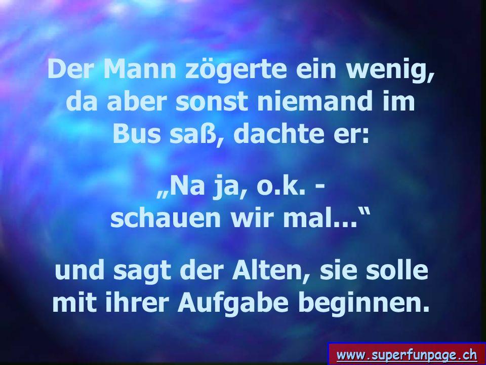 www.superfunpage.ch Der Mann zögerte ein wenig, da aber sonst niemand im Bus saß, dachte er: Na ja, o.k. - schauen wir mal... und sagt der Alten, sie