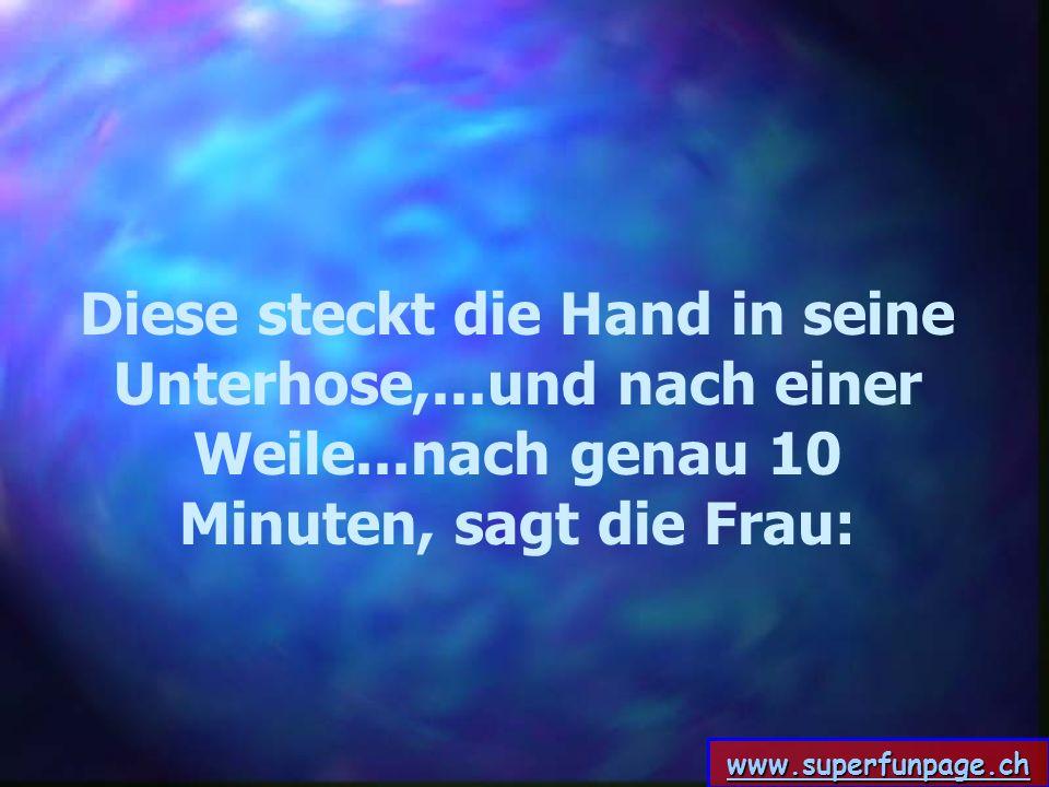 www.superfunpage.ch Diese steckt die Hand in seine Unterhose,...und nach einer Weile...nach genau 10 Minuten, sagt die Frau:
