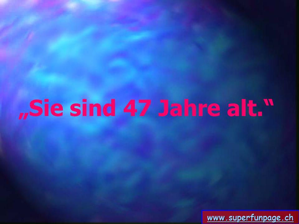 www.superfunpage.ch Sie sind 47 Jahre alt.