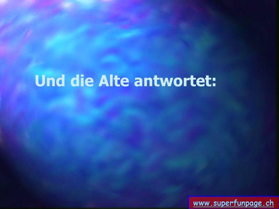 www.superfunpage.ch Und die Alte antwortet: