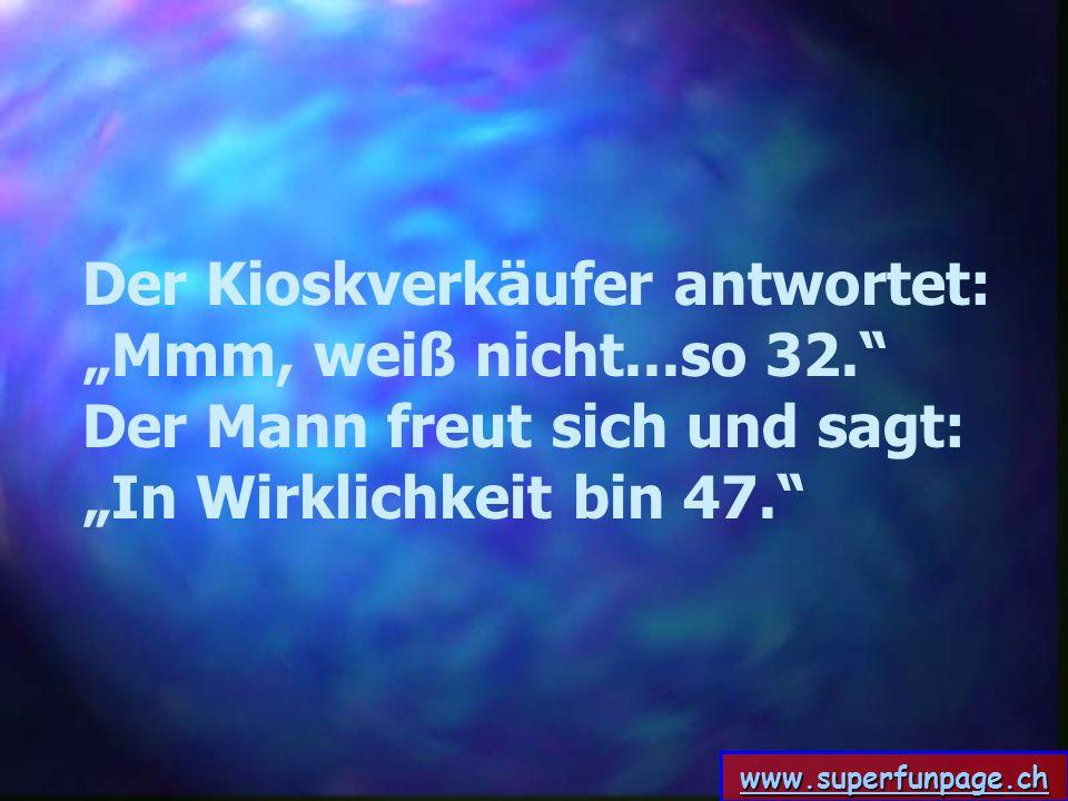 www.superfunpage.ch Der Kioskverkäufer antwortet: Mmm, weiß nicht...so 32. Der Mann freut sich und sagt: In Wirklichkeit bin 47.