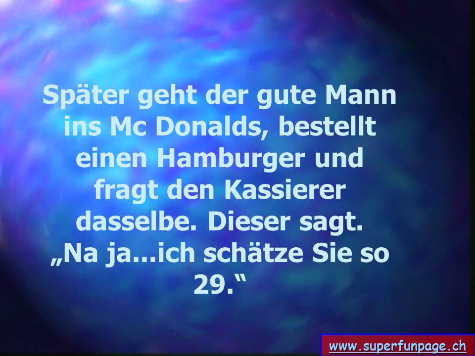 www.superfunpage.ch Später geht der gute Mann ins Mc Donalds, bestellt einen Hamburger und fragt den Kassierer dasselbe. Dieser sagt. Na ja...ich schä