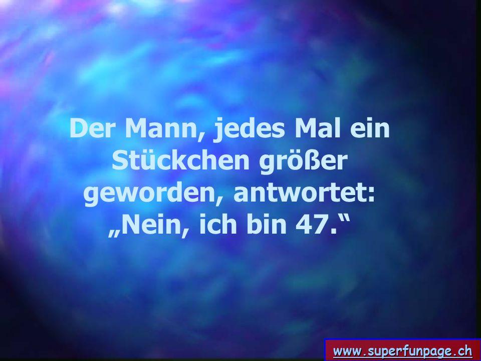 www.superfunpage.ch Der Mann, jedes Mal ein Stückchen größer geworden, antwortet: Nein, ich bin 47.