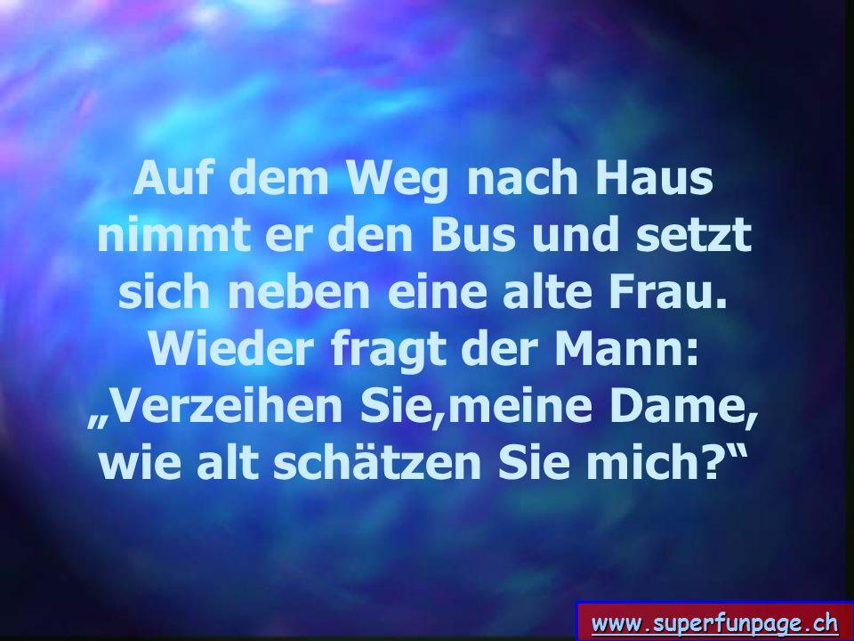 www.superfunpage.ch Auf dem Weg nach Haus nimmt er den Bus und setzt sich neben eine alte Frau. Wieder fragt der Mann: Verzeihen Sie,meine Dame, wie a