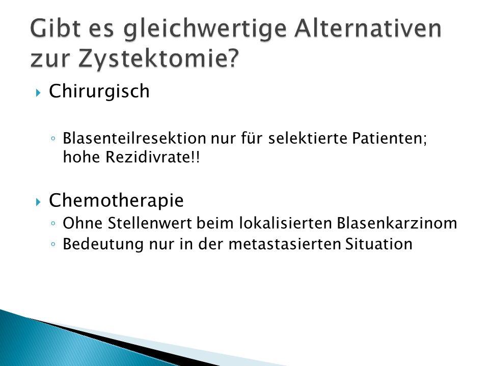 Chirurgisch Blasenteilresektion nur für selektierte Patienten; hohe Rezidivrate!! Chemotherapie Ohne Stellenwert beim lokalisierten Blasenkarzinom Bed