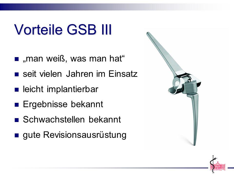 Vorteile GSB III man weiß, was man hat seit vielen Jahren im Einsatz leicht implantierbar Ergebnisse bekannt Schwachstellen bekannt gute Revisionsausr