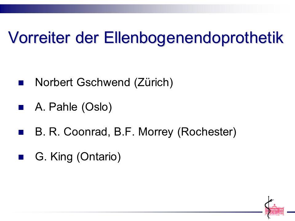 Vorreiter der Ellenbogenendoprothetik Norbert Gschwend (Zürich) A. Pahle (Oslo) B. R. Coonrad, B.F. Morrey (Rochester) G. King (Ontario)