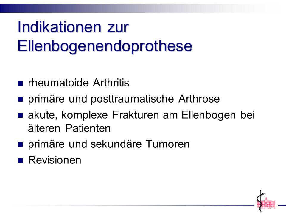 Indikationen zur Ellenbogenendoprothese rheumatoide Arthritis primäre und posttraumatische Arthrose akute, komplexe Frakturen am Ellenbogen bei ältere