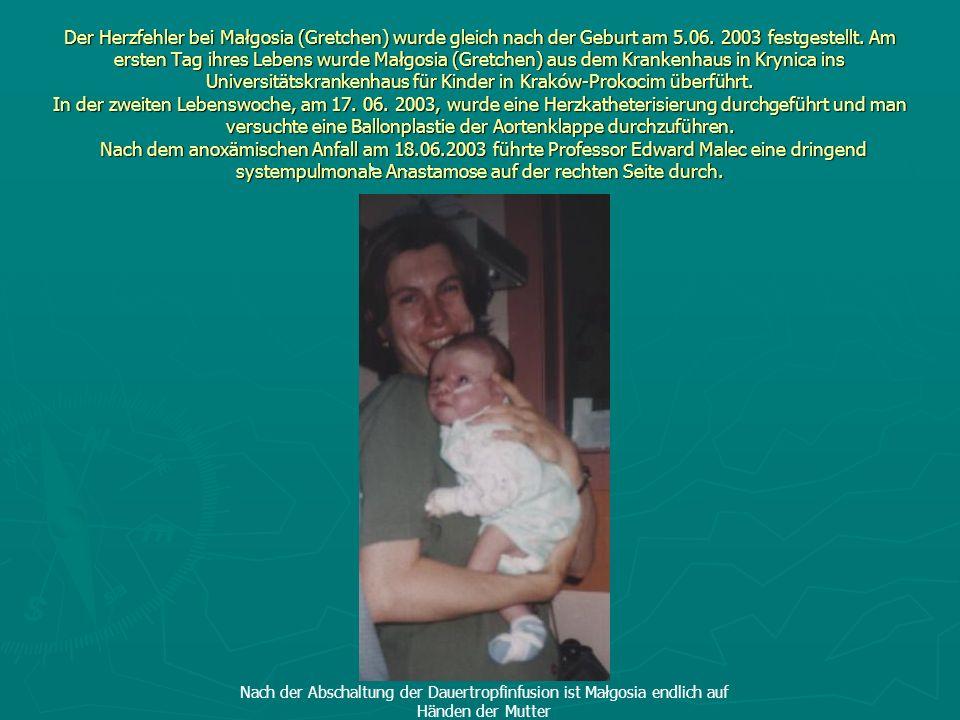 Der Herzfehler bei Małgosia (Gretchen) wurde gleich nach der Geburt am 5.06. 2003 festgestellt. Am ersten Tag ihres Lebens wurde Małgosia (Gretchen) a