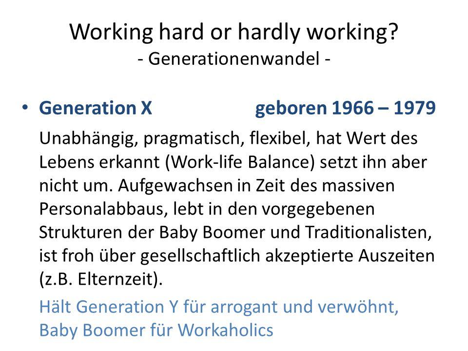 Working hard or hardly working? - Generationenwandel - Generation Xgeboren 1966 – 1979 Unabhängig, pragmatisch, flexibel, hat Wert des Lebens erkannt