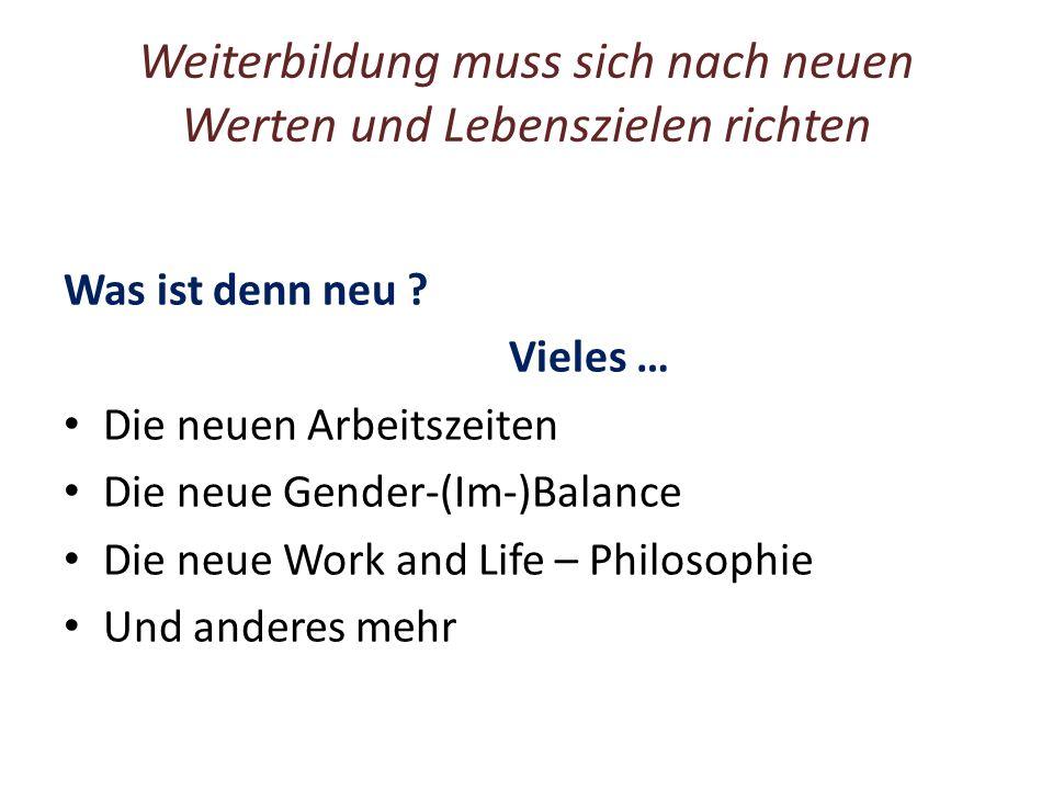 Weiterbildung muss sich nach neuen Werten und Lebenszielen richten Was ist denn neu ? Vieles … Die neuen Arbeitszeiten Die neue Gender-(Im-)Balance Di