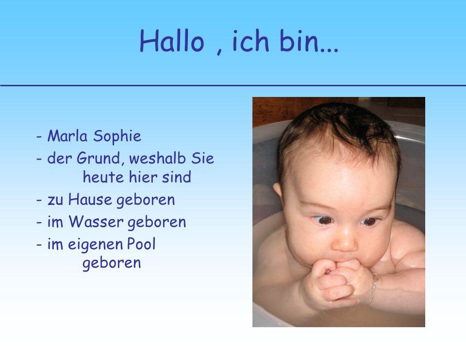 , ich bin... - Marla Sophie - der Grund, weshalb Sie heute hier sind - zu Hause geboren - im Wasser geboren - im eigenen Pool geboren Hallo