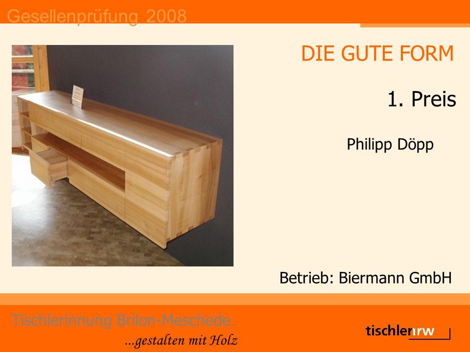 Gesellenprüfung 2008 Tischlerinnung Brilon-Meschede...gestalten mit Holz Betrieb: Biermann GmbH Philipp Döpp DIE GUTE FORM 1.