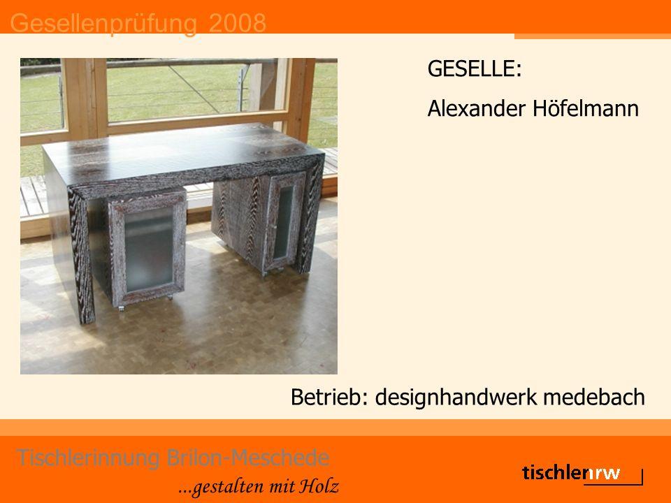 Gesellenprüfung 2008 Tischlerinnung Brilon-Meschede...gestalten mit Holz Betrieb: Caspar-Josef Winkelmeyer GESELLE: Martin Schwefer