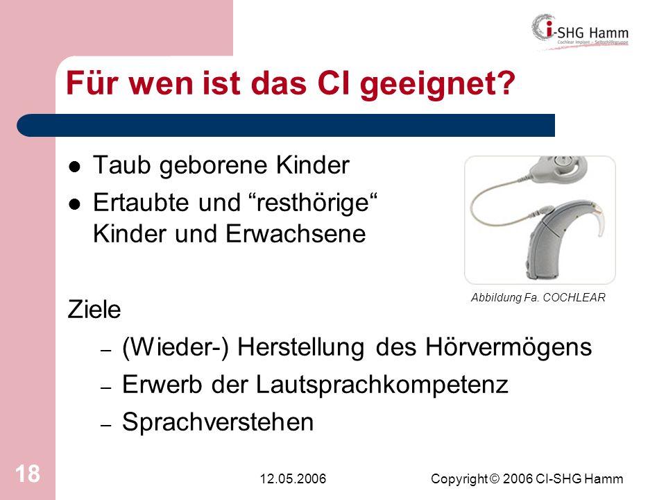 12.05.2006Copyright © 2006 CI-SHG Hamm 18 Für wen ist das CI geeignet? Taub geborene Kinder Ertaubte und resthörige Kinder und Erwachsene Ziele – (Wie