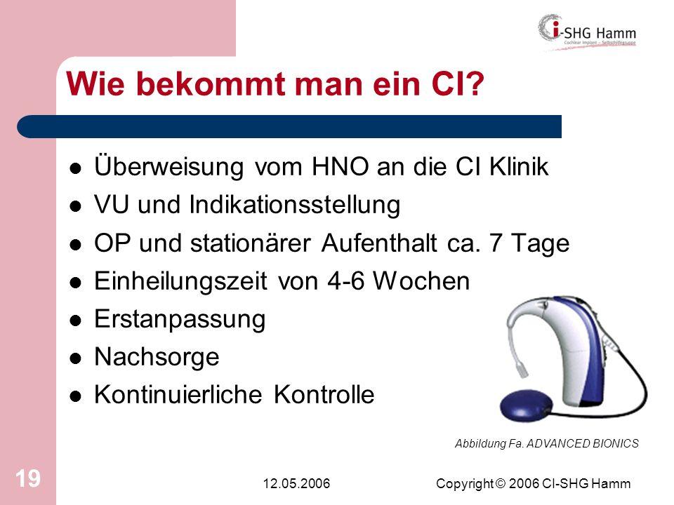 12.05.2006Copyright © 2006 CI-SHG Hamm 19 Wie bekommt man ein CI? Überweisung vom HNO an die CI Klinik VU und Indikationsstellung OP und stationärer A