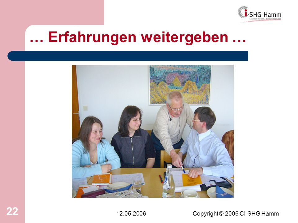 12.05.2006Copyright © 2006 CI-SHG Hamm 22 … Erfahrungen weitergeben …