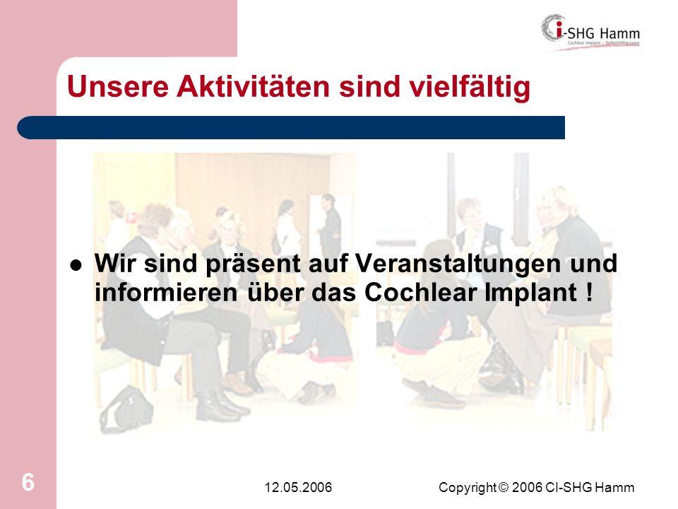 12.05.2006Copyright © 2006 CI-SHG Hamm 6 Unsere Aktivitäten sind vielfältig Wir sind präsent auf Veranstaltungen und informieren über das Cochlear Imp