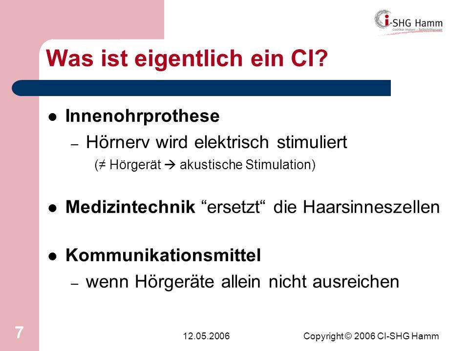 12.05.2006Copyright © 2006 CI-SHG Hamm 7 Was ist eigentlich ein CI? Innenohrprothese – Hörnerv wird elektrisch stimuliert ( Hörgerät akustische Stimul