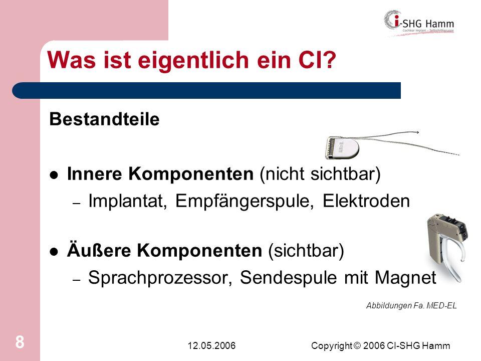 12.05.2006Copyright © 2006 CI-SHG Hamm 8 Was ist eigentlich ein CI? Bestandteile Innere Komponenten (nicht sichtbar) – Implantat, Empfängerspule, Elek