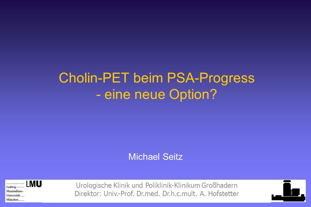 Urologische Klinik und Poliklinik-Klinikum Großhadern Direktor: Univ.-Prof. Dr.med. Dr.h.c.mult. A. Hofstetter Michael Seitz Cholin-PET beim PSA-Progr