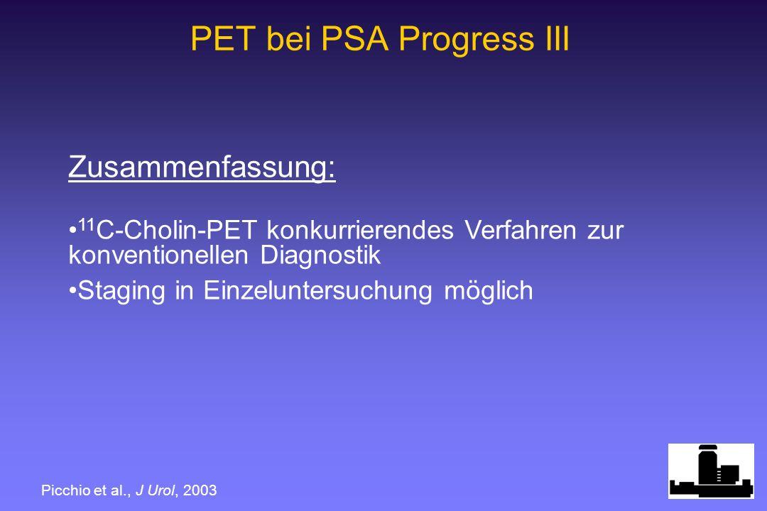 PET bei PSA Progress III Zusammenfassung: 11 C-Cholin-PET konkurrierendes Verfahren zur konventionellen Diagnostik Staging in Einzeluntersuchung möglich Picchio et al., J Urol, 2003