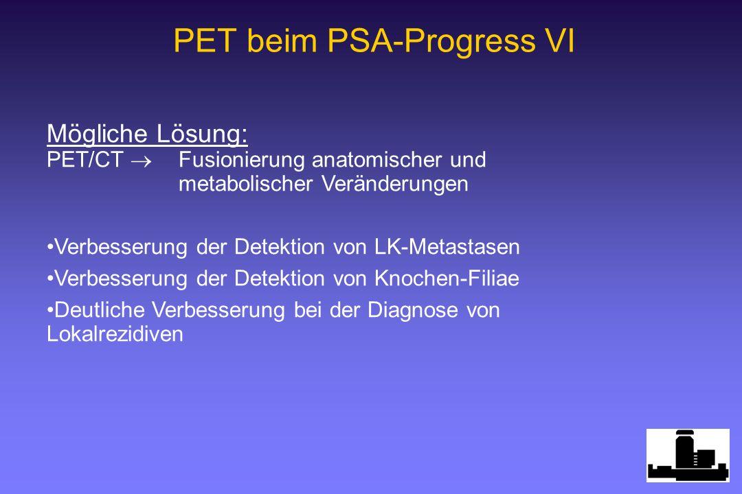 PET beim PSA-Progress VI Mögliche Lösung: PET/CT Fusionierung anatomischer und metabolischer Veränderungen Verbesserung der Detektion von LK-Metastasen Verbesserung der Detektion von Knochen-Filiae Deutliche Verbesserung bei der Diagnose von Lokalrezidiven