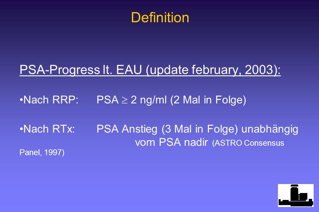 PSA-Progress lt. EAU (update february, 2003): Nach RRP:PSA 2 ng/ml (2 Mal in Folge) Nach RTx:PSA Anstieg (3 Mal in Folge) unabhängig vom PSA nadir (AS