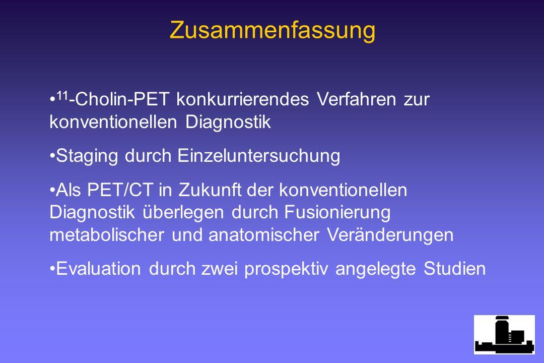 Zusammenfassung 11 -Cholin-PET konkurrierendes Verfahren zur konventionellen Diagnostik Staging durch Einzeluntersuchung Als PET/CT in Zukunft der konventionellen Diagnostik überlegen durch Fusionierung metabolischer und anatomischer Veränderungen Evaluation durch zwei prospektiv angelegte Studien