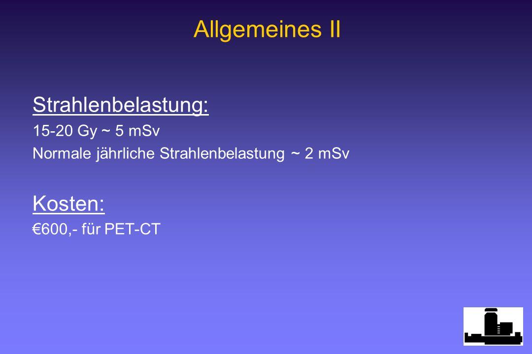 Strahlenbelastung: 15-20 Gy ~ 5 mSv Normale jährliche Strahlenbelastung ~ 2 mSv Kosten: 600,- für PET-CT Allgemeines II